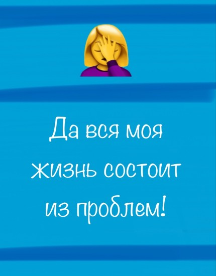 Да вся моя жизнь состоит из проблем!
